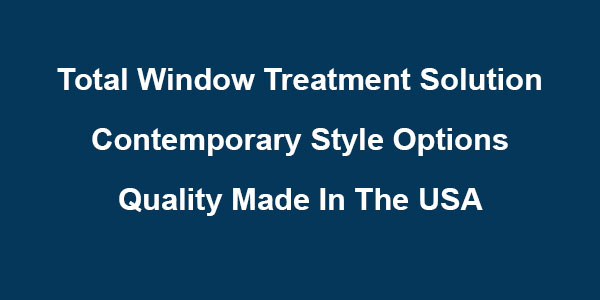 Total Window Treatment Solution • Contemporary Style Options • Quality Made in the USA